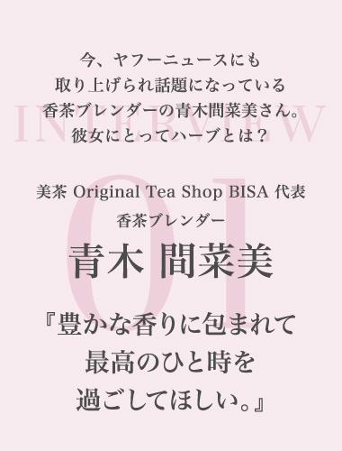 今、ヤフーニュースにも取り上げられ話題になっている香茶ブレンダーの青木間菜美さん。彼女にとってハーブとは? 美茶 Original Tea Shop BISA 代表 香茶ブレンダー 青木 間菜美 ~豊かな香りに包まれて最高のひと時を過ごしてほしい。~